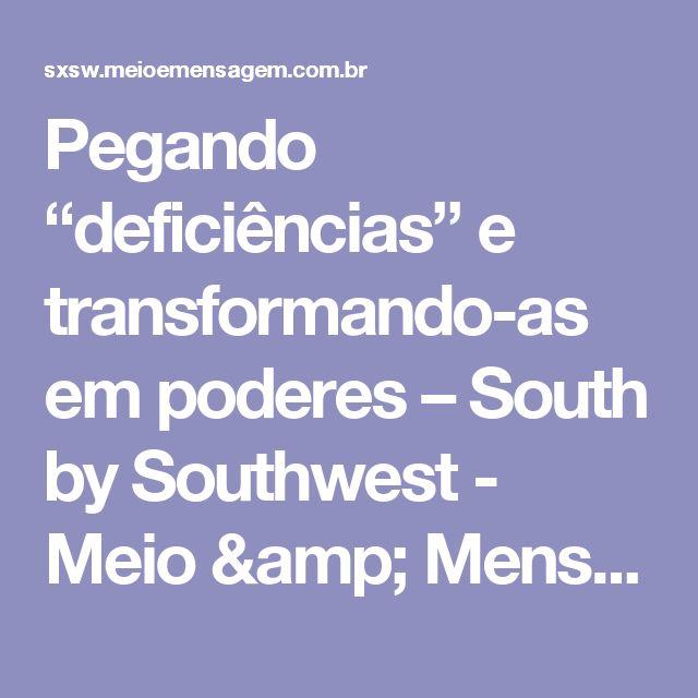 """Pegando """"deficiências"""" e transformando-as em poderes – South by Southwest - Meio & Mensagem"""