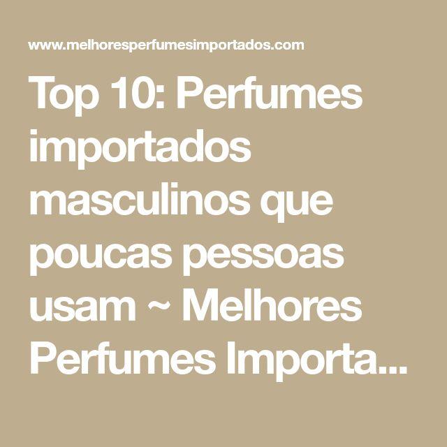 Top 10: Perfumes importados masculinos que poucas pessoas usam ~ Melhores Perfumes Importados
