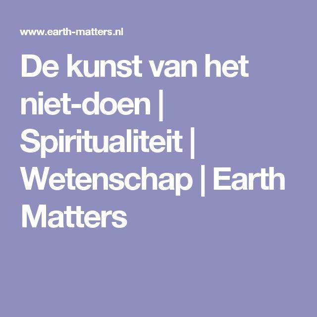 De kunst van het niet-doen | Spiritualiteit | Wetenschap | Earth Matters