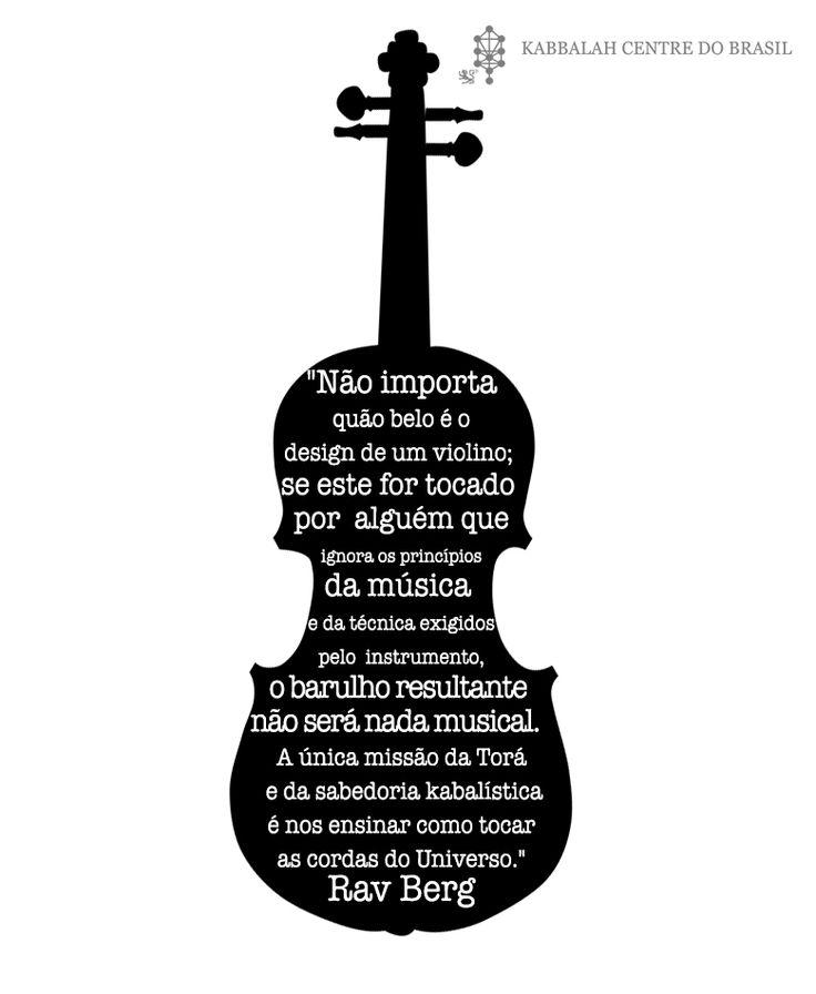 """""""Não importa quão belo é o design de um violino; se este for tocado por alguém que ignora os princípios da música e da técnica exigidos pelo instrumento, o barulho resultante não será nada musical. A única missão da Torá e da sabedoria kabalística é nos ensinar como tocar as cordas do Universo."""" ~ Rav Berg"""