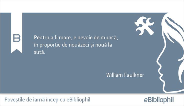 """""""Pentru a fi mare, e nevoie de muncă, în proporţie de nouăzeci și nouă la sută."""" William Faulkner"""