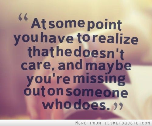 At some point you have to realize that he doesn't care, and maybe you're missing out on someone who does.