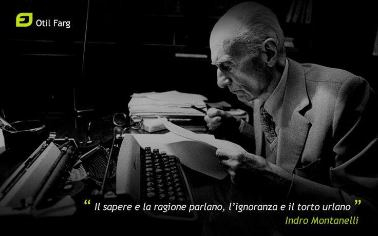 """""""Il sapere e la ragione parlano, l'ignoranza e il torto urlano."""" Indro Montanelli"""