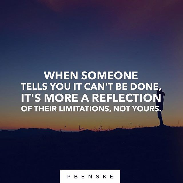 Reposting @pbenske: When someone tells you it can't be done, it's more a reflection of their limitations, not yours.