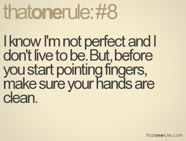 I know I'm not perfect and I don't live to be. But, before you start pointing fingers, make sure your hands are clean.
