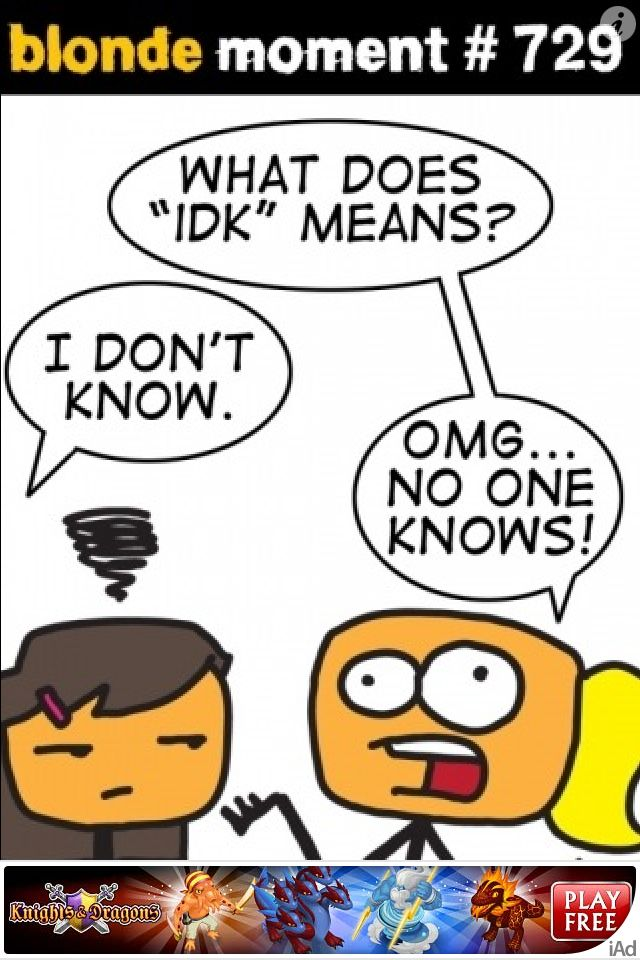 What does idk mean: I don't know.    -nobody knows.