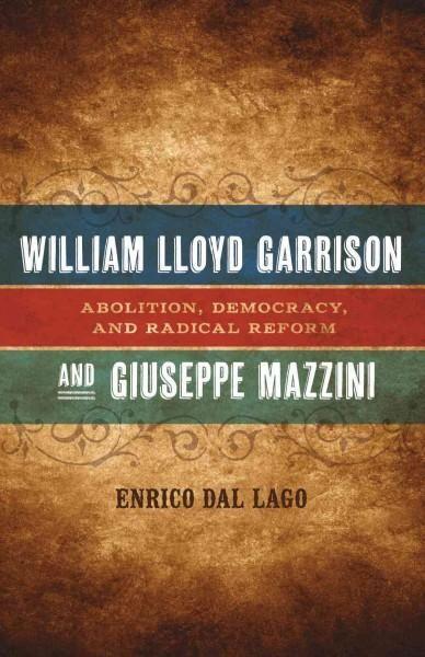 William Lloyd Garrison and Giuseppe Mazzini: Abolition, Democracy, and Radical Reform