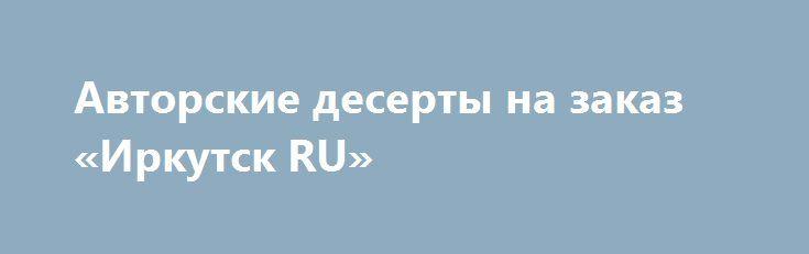Авторские десерты на заказ «Иркутск RU» http://www.pogruzimvse.ru/doska54/?adv_id=38457 Торты, капкейки и другие сладости на заказ. Принимаю срочные заказы. Свадебные, юбилейные, детские тортики и на любой другой праздник. Только натуральные и качественные продукты. Есть доставка.    Торты, капкеки, с любой начинкой. Красивое оформление десертов. Помощь в оформление сладких столов.    Пишите в Ватсап или Вайбер. Больше фото работ и ассортимент в ВК и Инстагарме.