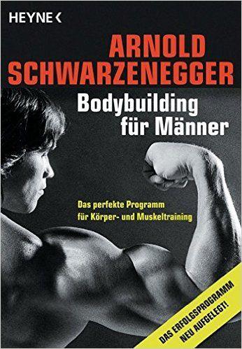 Bodybuilding für Männer: Das perfekte Programm für Körper- und Muskeltraining: Amazon.de: Arnold Schwarzenegger: Bücher