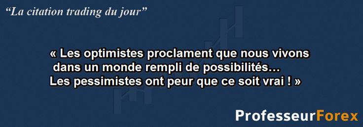 """La citation """"TRADING"""" du jour :   « Les optimistes proclament que nous vivons dans un monde rempli de possibilités… Les pessimistes ont peur que ce soit vrai ! »  http://www.professeurforex.com/"""