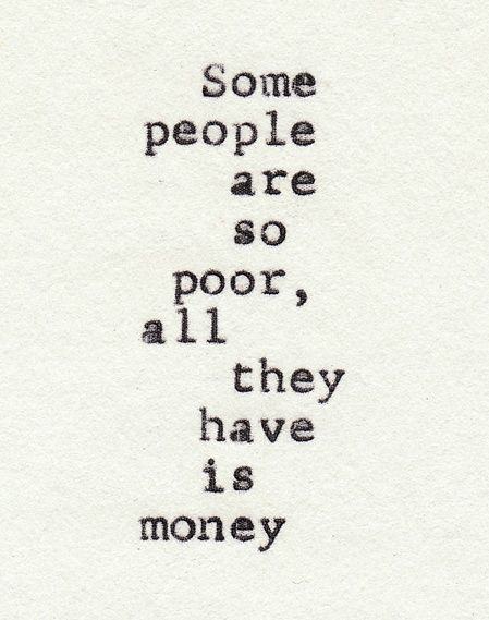 i find this to be so moving and truthful. some of the wealthiest people are the people with no one to love, no good in their heart, and no positive outlook. they simply let their greed make them bitter.