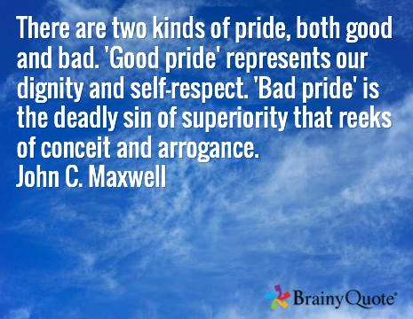 There are two kinds of pride, both good and bad. 'Good pride' represents our dignity and self-respect. 'Bad pride' is the deadly sin of superiority that reeks of conceit and arrogance. John C. Maxwell