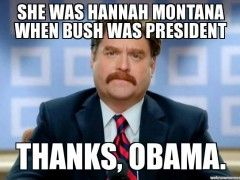 Obama is responsible for Miley Cyrus – She was Hannah Montana when Bush was President… – via