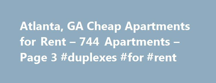 Atlanta, GA Cheap Apartments for Rent – 744 Apartments – Page 3 #duplexes #for #rent http://attorney.nef2.com/atlanta-ga-cheap-apartments-for-rent-744-apartments-page-3-duplexes-for-rent/  #cheap apartments in atlanta # Cheap Apartments in Atlanta, GA Overview of Atlanta Atlanta is a large city that offers a wide variety of housing options. If you want to find cheap apartments, then you will want to look in neighborhoods that are known for affordable real estate prices. Just because you want…