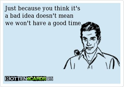 Just because you think it's  a bad idea doesn't mean we won't have a good time.