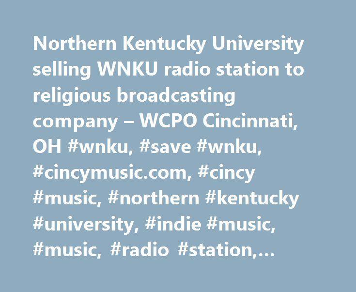 Northern Kentucky University selling WNKU radio station to religious broadcasting company – WCPO Cincinnati, OH #wnku, #save #wnku, #cincymusic.com, #cincy #music, #northern #kentucky #university, #indie #music, #music, #radio #station, #finances http://malawi.nef2.com/northern-kentucky-university-selling-wnku-radio-station-to-religious-broadcasting-company-wcpo-cincinnati-oh-wnku-save-wnku-cincymusic-com-cincy-music-northern-kentucky-university-in/  # Northern Kentucky University selling…