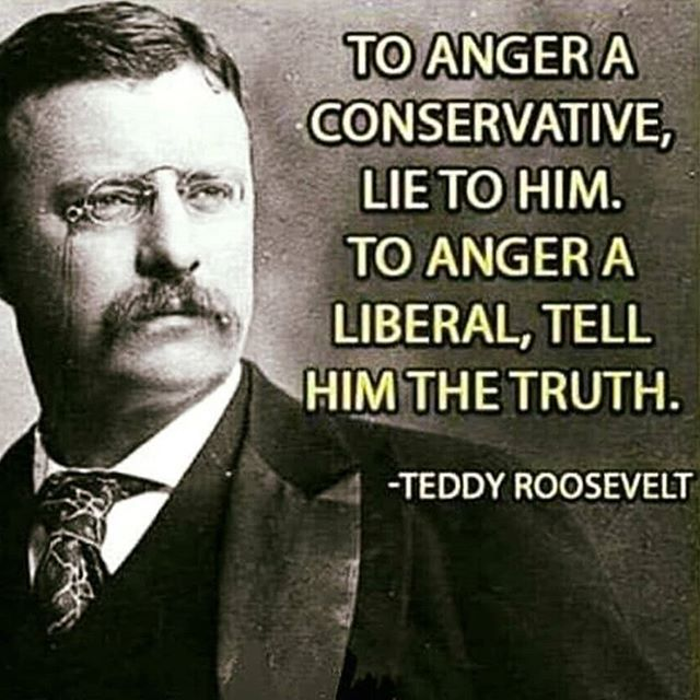To Anger A Conservative Lie To Him To Anger A Liberal Tell Him The Truth Theodore Roosevelt Roosevelt Quotes Theodore Roosevelt Quotes Political Quotes