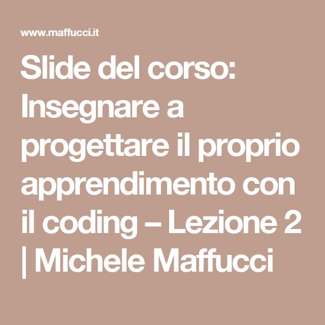 Slide del corso: Insegnare a progettare il proprio apprendimento con il coding – Lezione 2 | Michele Maffucci