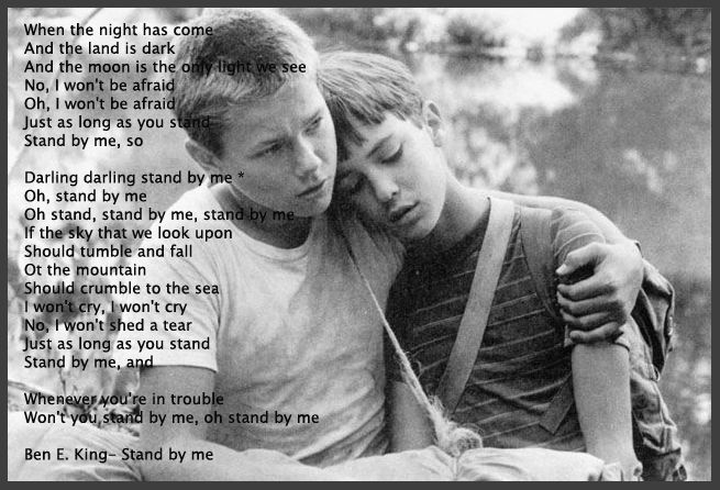 """""""I won't cry, I won't cry.  No, I won't shed a tear, Just as long as you stand.  Stand by me..."""""""