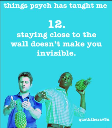 Things Psych Has Taught Me: 12. staying close to the wall doesn't make you invisible.