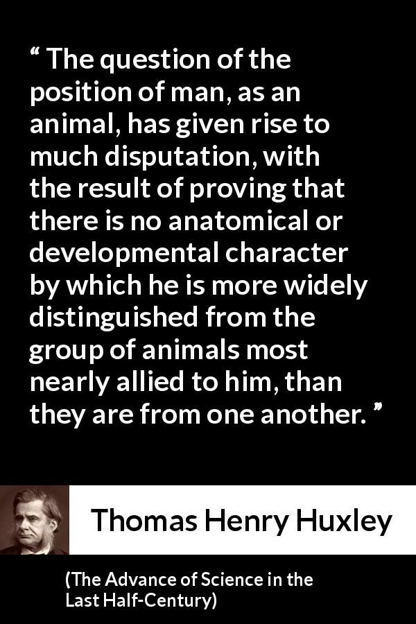 Thomas Henry Huxley - The Advance of Science in the Last Half-Century - The question of the position of man, as an animal, has given rise to much disputation, with the result of proving that there is no anatomical or developmental character by which he is more widely distinguished from the group of animals most nearly allied to him, than they are from one another.