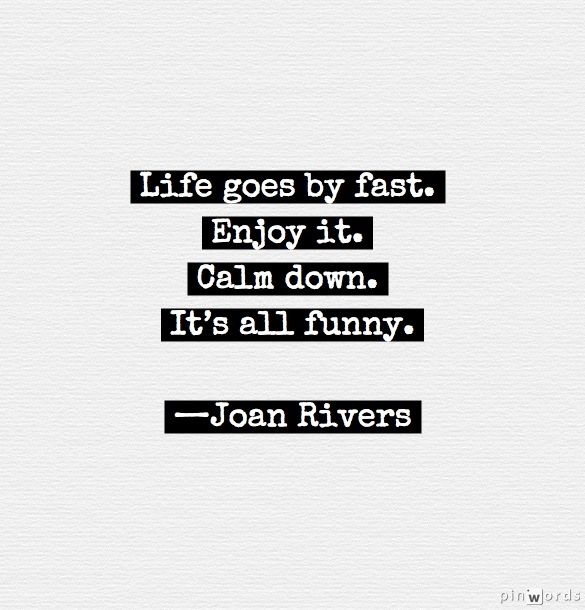 """""""Life goes by fast. Enjoy it. Calm down. It's all funny."""" —Joan Rivers #quotes"""