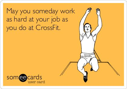 May you someday work as hard at your job as you do at CrossFit.  (half of my newsfeed on facebook... ugh WE GET IT YOU WORK OUT!)