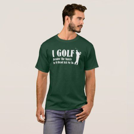 I Golf because the voices in my head tell me to T-Shirt - tap, personalize, buy right now!