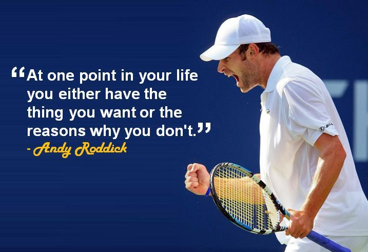 """At one point in your life you either have the things you want or the reasons why you don't"" - Andy Roddick"