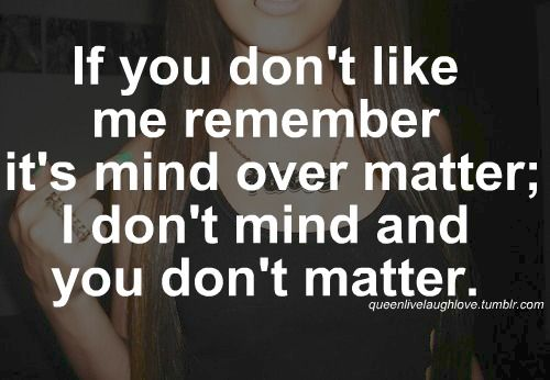 I don't mind...and you sure don't matter! That is so true! When you lose me that's your loss not mine because I am freaking amazing!!!