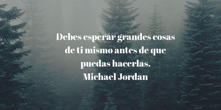 Debes esperar grandes cosas de ti mismo antes de que puedas hacerlas. Michael Jordan #Quotes