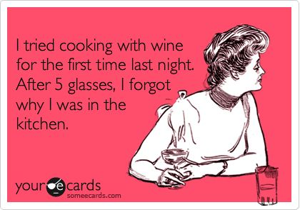 I tried cooking with wine for the first time last night. After 5 glasses, I forgot why I was in the kitchen.