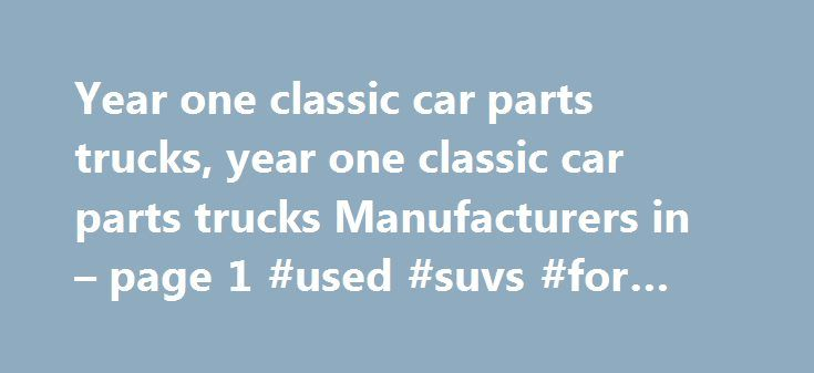 Year one classic car parts trucks, year one classic car parts trucks Manufacturers in – page 1 #used #suvs #for #sale http://poland.remmont.com/year-one-classic-car-parts-trucks-year-one-classic-car-parts-trucks-manufacturers-in-page-1-used-suvs-for-sale/  #year one auto parts # Classic Car Parts Auto Parts1. Ever Famous Company is a full service manufacturing company specialized in complex, low to mid volume, metal parts fabrication.2. We are ISO 9001 /TS16949 verified.3. We specialize in…