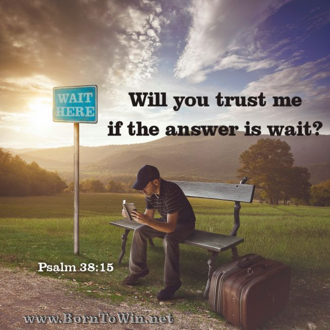 Lord, I wait for you; you will answer, Lord my God. Psalm 38:15  http://www.borntowin.net/inspirational-scripture-graphics