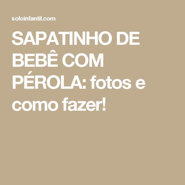 SAPATINHO DE BEBÊ COM PÉROLA: fotos e como fazer!