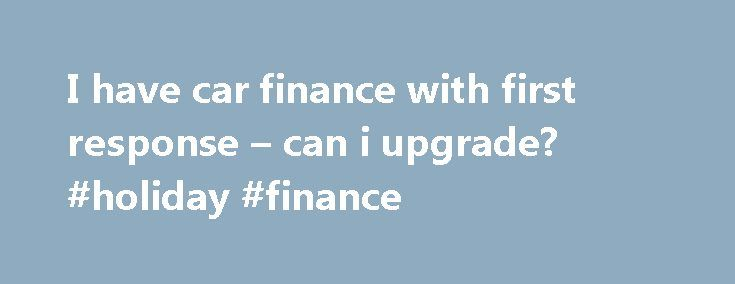 I have car finance with first response – can i upgrade? #holiday #finance http://finances.remmont.com/i-have-car-finance-with-first-response-can-i-upgrade-holiday-finance/  #first response finance # I have car finance with first response – can i upgrade? Hi, I currently have car finance with First Response paying £153 p/month and it's due to finish next December (2013). I have been paying this since Dec 2011 and have never missed a payment. The settlement figure on the car […]
