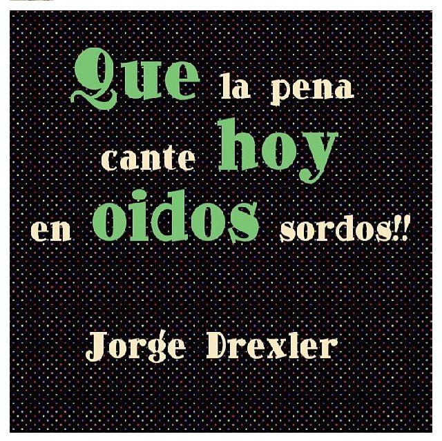 Que la pena cante hoy en oídos sordos. #jorgedrexler