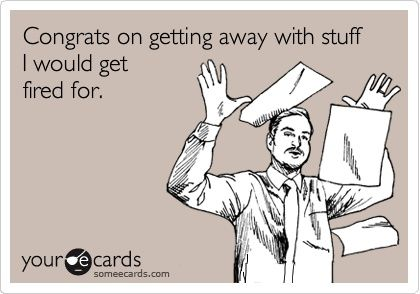 """""""Congrats on getting away with stuff I GOT fired for"""" ecard. Funny quote. Work. Fired. Double standards."""