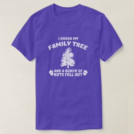 I shook my family tree and bunch of nuts fell out T-Shirt - click/tap to personalize and buy