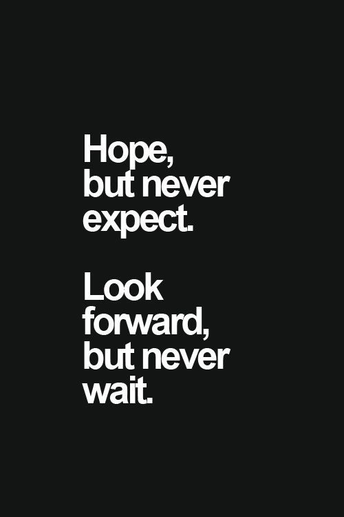 *Hope but never expect. Look forward, but never wait.