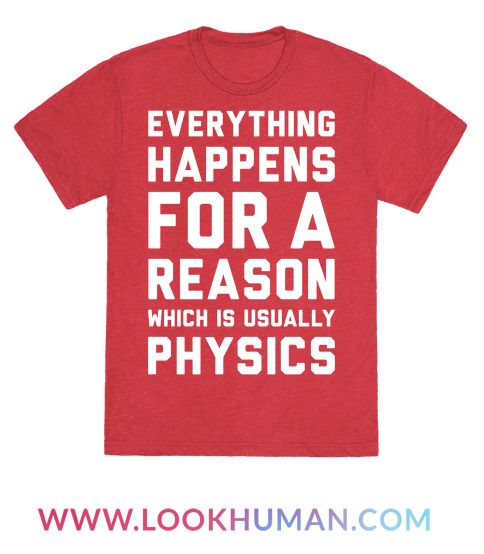 """This funny physics shirt features the phrase """"everything happens for a reason, which is usually physics"""" and is perfect for people who love science, physics, math, STEM, nerdy shirts, and is perfect for showing your nerdy pride at school, college, university, physics class, or working out at the gym!"""