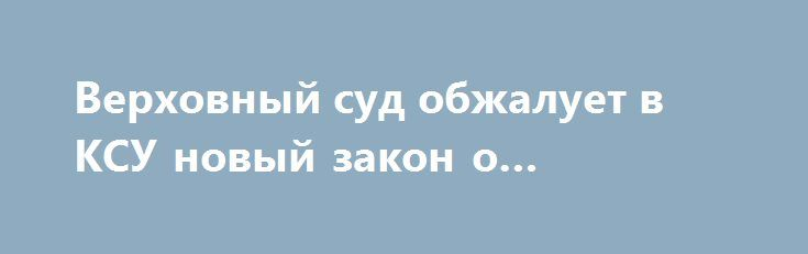 Верховный суд обжалует в КСУ новый закон о судоустройстве http://dneprcity.net/ukraine/verxovnyj-sud-obzhaluet-v-ksu-novyj-zakon-o-sudoustrojstve/  Верховный суд Украины готовит конституционное представление в Конституционный суд по некоторым нормам закона о судоустройстве и статусе судей и внесет его после вступления в силу данного закона. «Да, мы будем