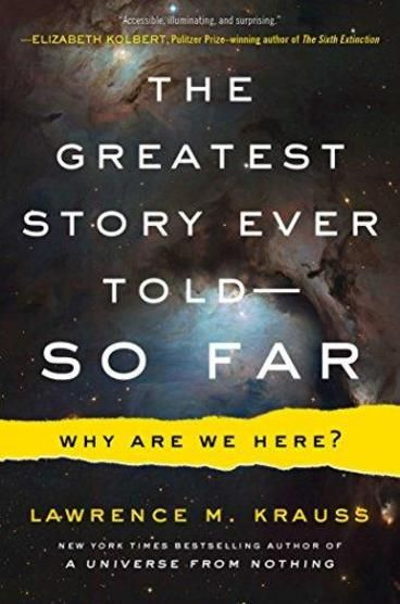 The Greatest Story Ever Told - So Far by Lawrence M. Krauss. In a landmark work of scientific history, Krauss leads us to the furthest reaches of space and time, to scales so small they are invisible to microscopes, to the birth and rebirth of light, into the natural forces that govern our existence. His unique blend of rigorous research and engaging storytelling invites us into the minds of the scientists who have helped to unravel the fabric of reality-with reason, not superstition or…