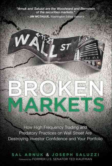 Broken Markets: How High Frequency Trading and Predatory Practices on Wall Street Are Destroying Investor Confide...