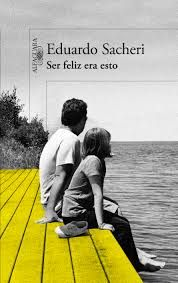Ser feliz era esto, de Eduardo Sacheri. Una novela que es una agradable sorpresa, cautivadora por su sencillez, y llena de emociones