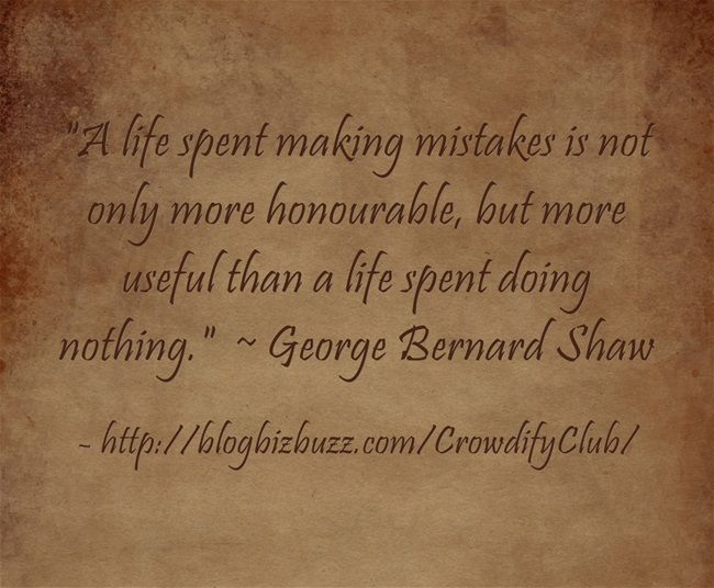 A life spent making mistakes is not only more honourable, but more useful than a life spent doing nothing. ~ George Bernard Shaw