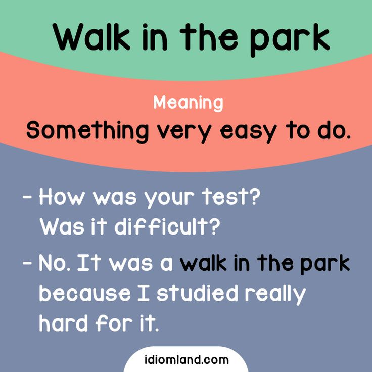 Idiom of the day: Walk in the park.  Meaning: Something very easy to do.  Example:  - How was your test? Was it difficult?  - No. It was a walk in the park because I studied really hard for it.