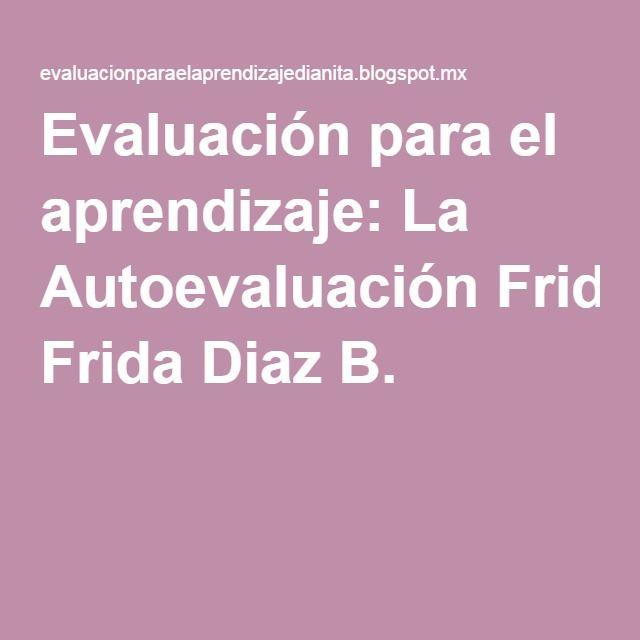 Evaluación para el aprendizaje: La Autoevaluación Frida Diaz B.