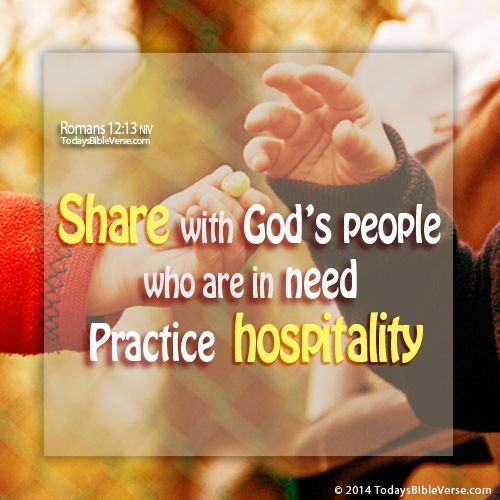 Share with God's people who are in need. Practice hospitality. Romans 12:13 NIV