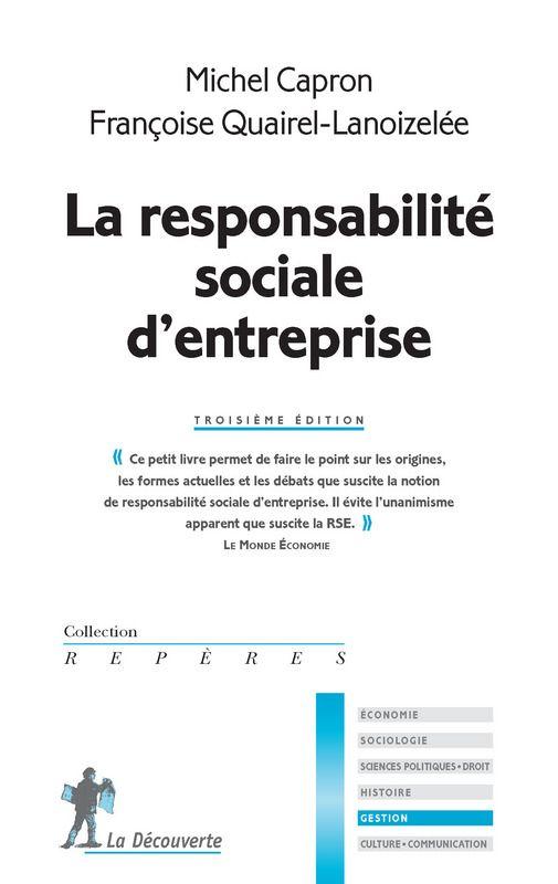 LA RESPONSABILITÉ SOCIALE D'ENTREPRISE de Michel Capron et Françoise Quairel-Lanoizelée. Le mouvement de « responsabilité sociale d'entreprise » (RSE) qui s'est développé ces dernières années remet-il en cause les approches traditionnelles de la firme ? Pourquoi et comment les entreprises intègrent-elles à leurs objectifs économiques des objectifs environnementaux et sociaux ? Dans cette édition, les auteurs présentent l'évolution des différentes approches du concept de RSE... Cote : 4-33…